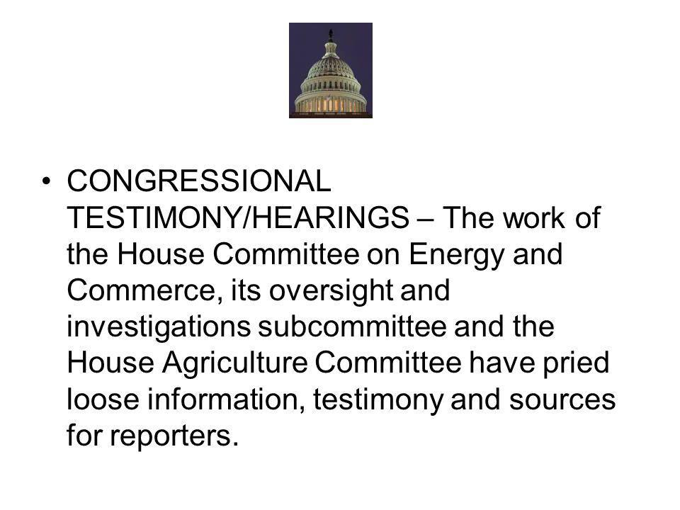 CONGRESSIONAL TESTIMONY/HEARINGS – The work of the House Committee on Energy and Commerce, its oversight and investigations subcommittee and the House Agriculture Committee have pried loose information, testimony and sources for reporters.