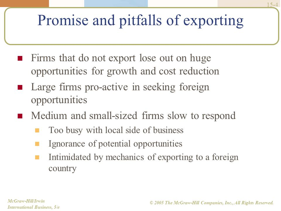 McGraw-Hill/Irwin International Business, 5/e © 2005 The McGraw-Hill Companies, Inc., All Rights Reserved. 15-4 Promise and pitfalls of exporting Firm