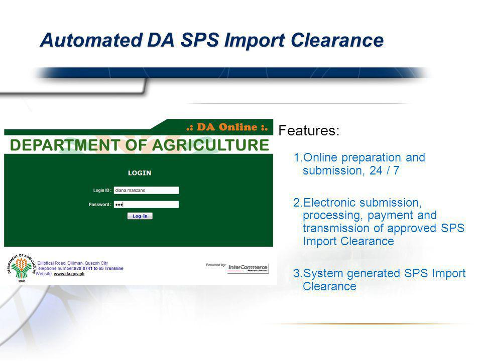 Automated DA SPS Import Clearance Features: 1.Online preparation and submission, 24 / 7 2.Electronic submission, processing, payment and transmission of approved SPS Import Clearance 3.System generated SPS Import Clearance