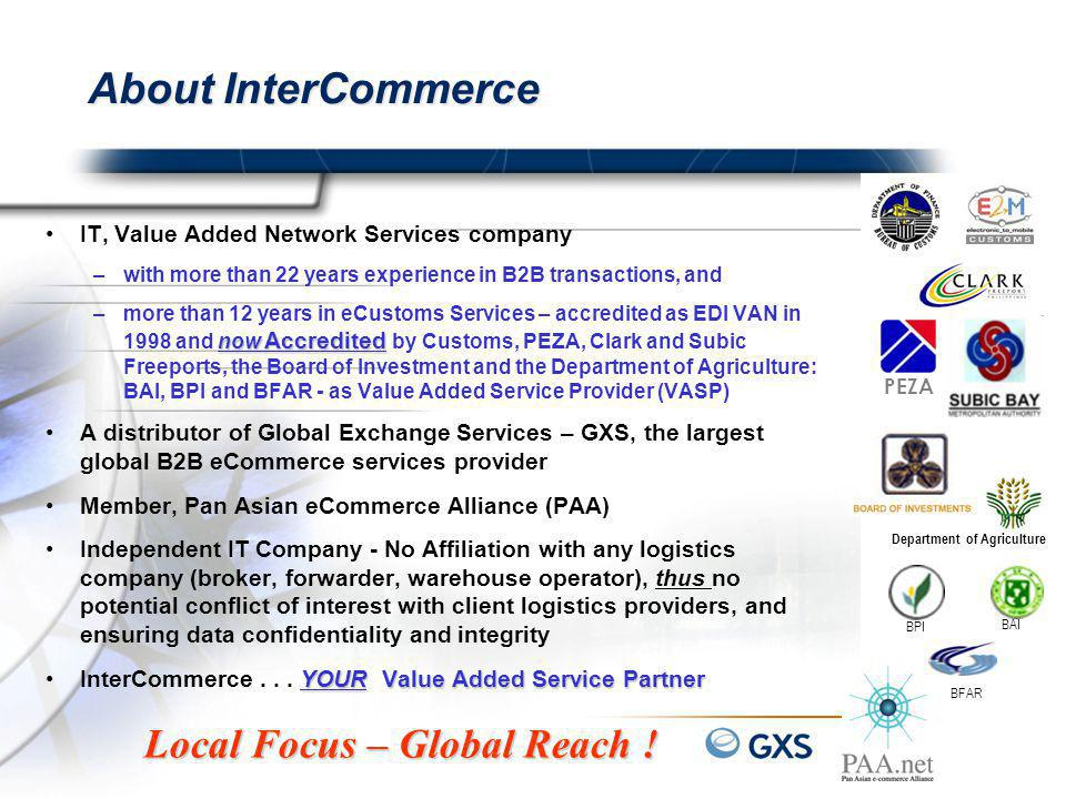 About InterCommerce IT, Value Added Network Services company –with more than 22 years experience in B2B transactions, and now Accredited –more than 12 years in eCustoms Services – accredited as EDI VAN in 1998 and now Accredited by Customs, PEZA, Clark and Subic Freeports, the Board of Investment and the Department of Agriculture: BAI, BPI and BFAR - as Value Added Service Provider (VASP) A distributor of Global Exchange Services – GXS, the largest global B2B eCommerce services provider Member, Pan Asian eCommerce Alliance (PAA) Independent IT Company - No Affiliation with any logistics company (broker, forwarder, warehouse operator), thus no potential conflict of interest with client logistics providers, and ensuring data confidentiality and integrity YOUR Value Added Service PartnerInterCommerce...
