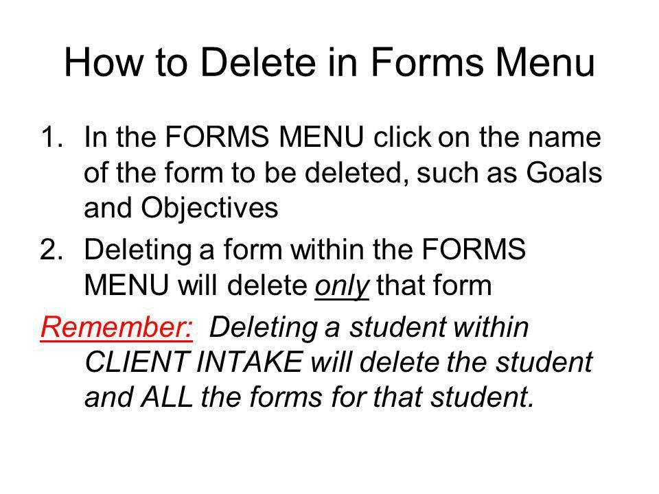 How to Delete in Forms Menu 1.In the FORMS MENU click on the name of the form to be deleted, such as Goals and Objectives 2.Deleting a form within the FORMS MENU will delete only that form Remember: Deleting a student within CLIENT INTAKE will delete the student and ALL the forms for that student.