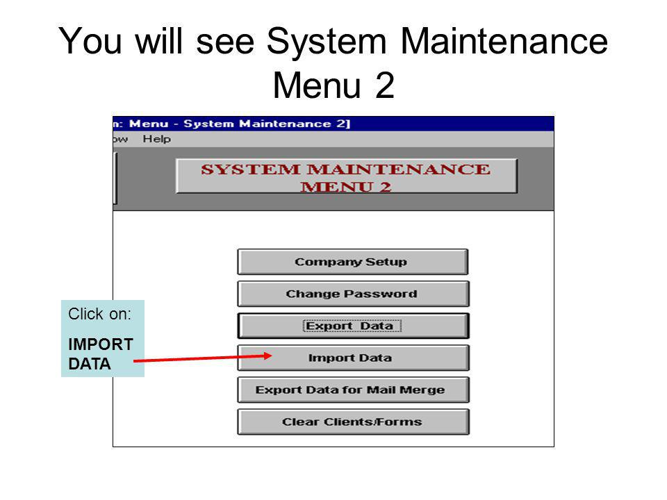 You will see System Maintenance Menu 2 Click on: IMPORT DATA