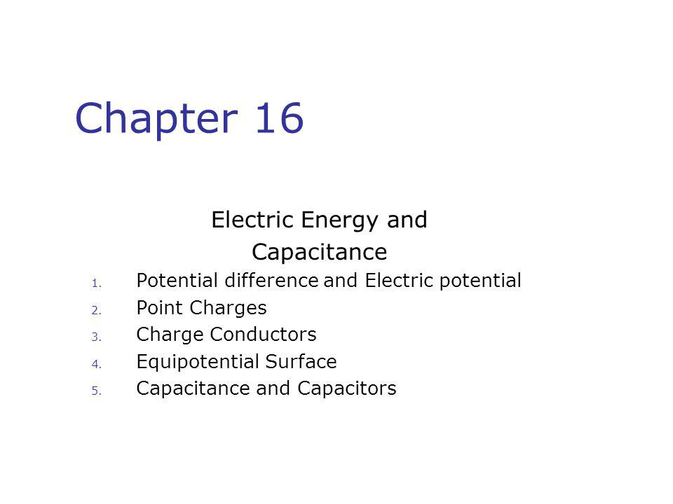 Chapter 16 Electric Energy and Capacitance 1. Potential difference and Electric potential 2. Point Charges 3. Charge Conductors 4. Equipotential Surfa