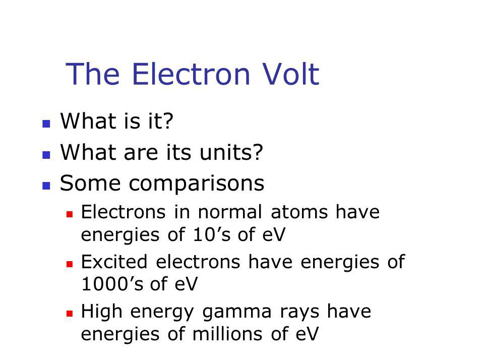 The Electron Volt What is it? What are its units? Some comparisons Electrons in normal atoms have energies of 10's of eV Excited electrons have energi