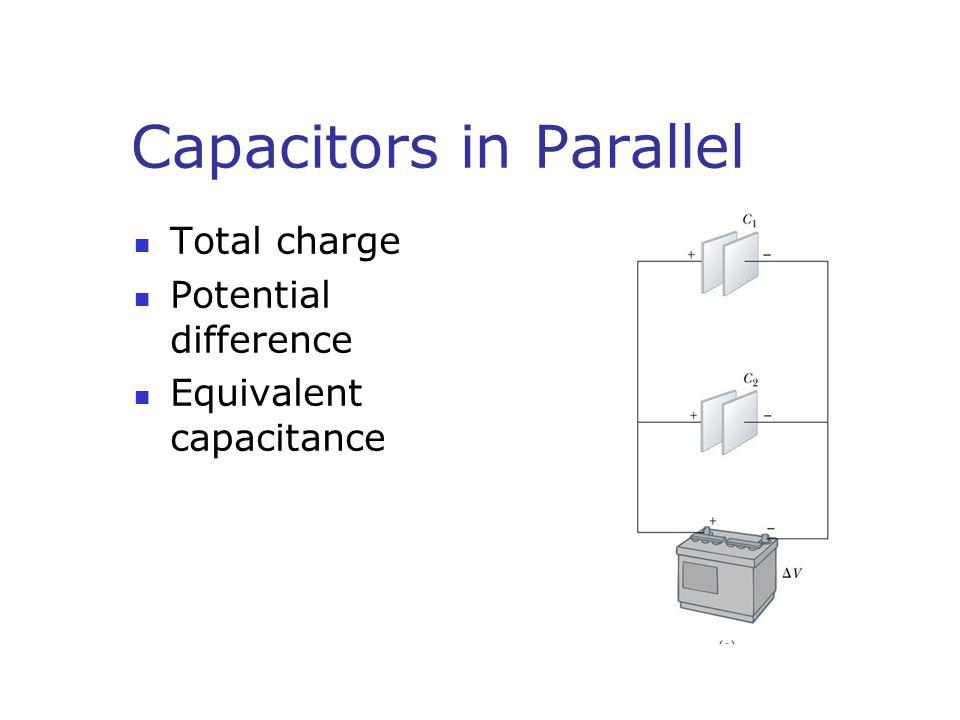 Capacitors in Parallel Total charge Potential difference Equivalent capacitance