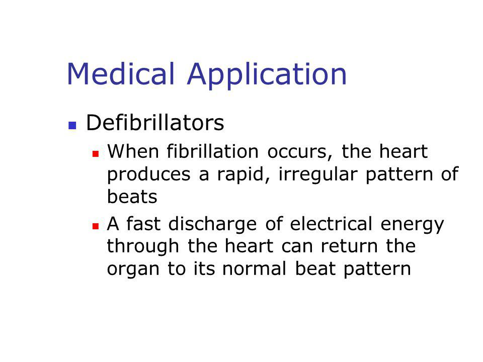 Medical Application Defibrillators When fibrillation occurs, the heart produces a rapid, irregular pattern of beats A fast discharge of electrical ene