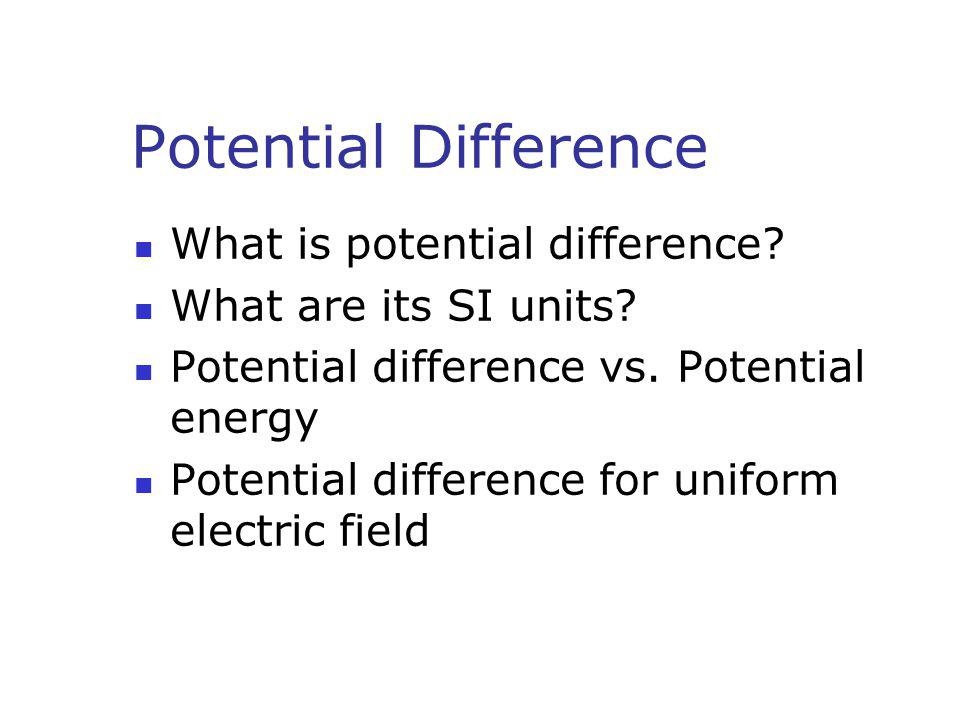 Potential Difference What is potential difference? What are its SI units? Potential difference vs. Potential energy Potential difference for uniform e