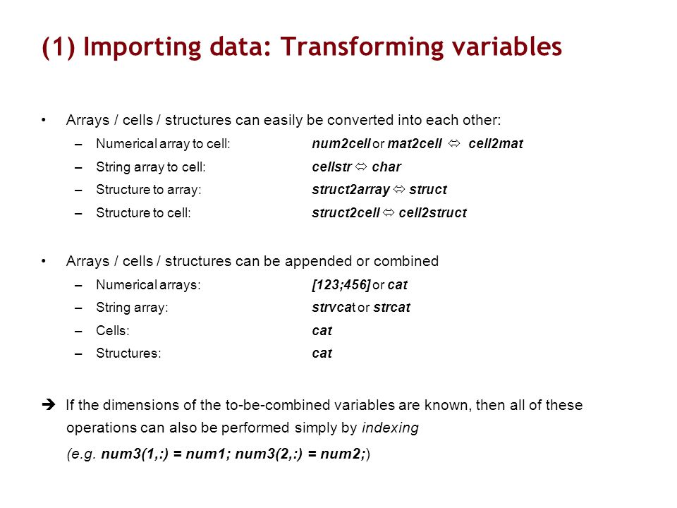 (1) Importing data: Transforming variables Arrays / cells / structures can easily be converted into each other: –Numerical array to cell: num2cell or mat2cell  cell2mat –String array to cell: cellstr  char –Structure to array:struct2array  struct –Structure to cell:struct2cell  cell2struct Arrays / cells / structures can be appended or combined –Numerical arrays: [123;456] or cat –String array: strvcat or strcat –Cells:cat –Structures:cat  If the dimensions of the to-be-combined variables are known, then all of these operations can also be performed simply by indexing (e.g.