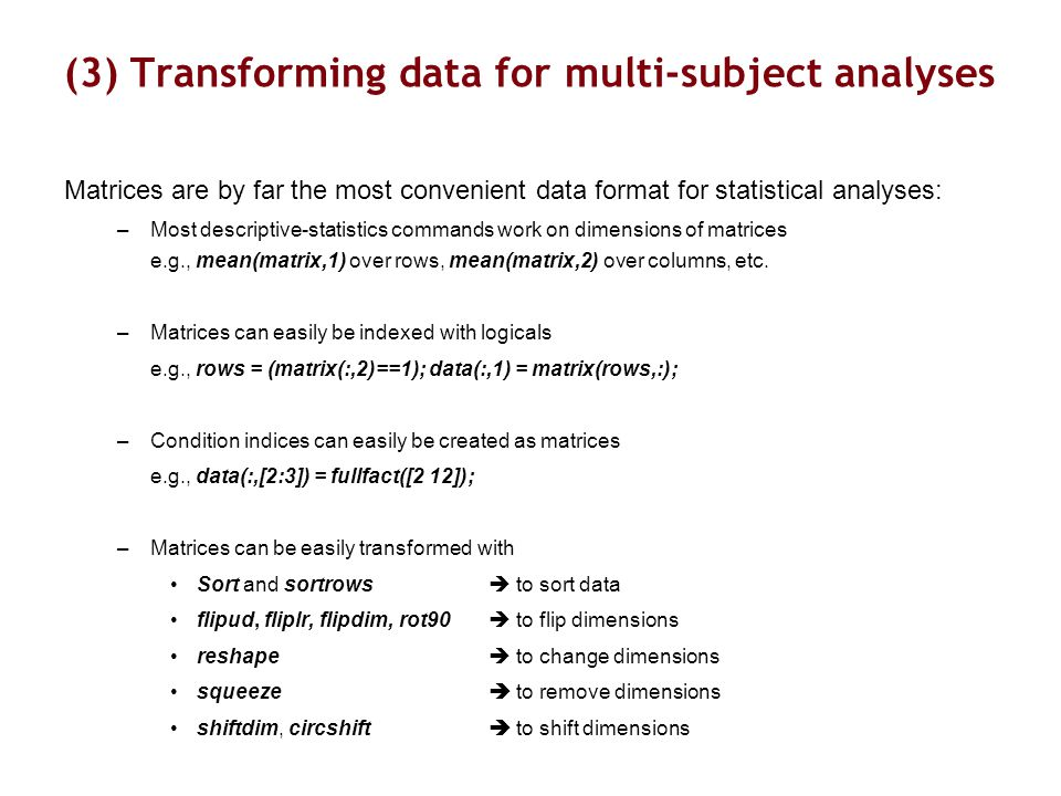 (3) Transforming data for multi-subject analyses Matrices are by far the most convenient data format for statistical analyses: –Most descriptive-statistics commands work on dimensions of matrices e.g., mean(matrix,1) over rows, mean(matrix,2) over columns, etc.