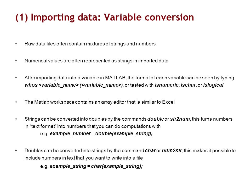 (1) Importing data: Variable conversion Raw data files often contain mixtures of strings and numbers Numerical values are often represented as strings in imported data After importing data into a variable in MATLAB, the format of each variable can be seen by typing whos ( ), or tested with isnumeric, ischar, or islogical The Matlab workspace contains an array editor that is similar to Excel Strings can be converted into doubles by the commands double or str2num, this turns numbers in text format into numbers that you can do computations with e.g.
