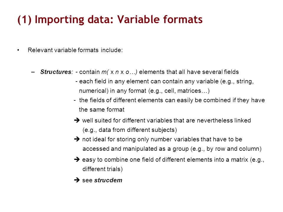 (1) Importing data: Variable formats Relevant variable formats include: –Structures: - contain m( x n x o…) elements that all have several fields - each field in any element can contain any variable (e.g., string, numerical) in any format (e.g., cell, matrices…) - the fields of different elements can easily be combined if they have the same format  well suited for different variables that are nevertheless linked (e.g., data from different subjects)  not ideal for storing only number variables that have to be accessed and manipulated as a group (e.g., by row and column)  easy to combine one field of different elements into a matrix (e.g., different trials)  see strucdem