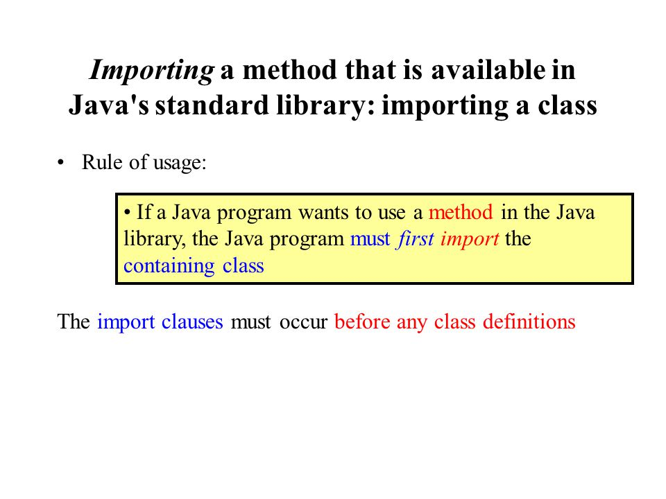 Importing a method that is available in Java s standard library: importing a class Rule of usage: The import clauses must occur before any class definitions If a Java program wants to use a method in the Java library, the Java program must first import the containing class