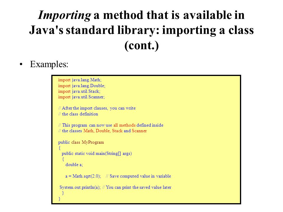 Importing a method that is available in Java s standard library: importing a class (cont.) Examples: import java.lang.Math; import java.lang.Double; import java.util.Stack; import java.util.Scanner; // After the import clauses, you can write // the class definition // This program can now use all methods defined inside // the classes Math, Double, Stack and Scanner public class MyProgram { public static void main(String[] args) { double a; a = Math.sqrt(2.0); // Save computed value in variable System.out.println(a); // You can print the saved value later }