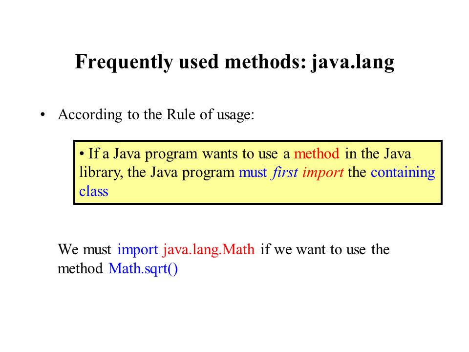 Frequently used methods: java.lang According to the Rule of usage: We must import java.lang.Math if we want to use the method Math.sqrt() If a Java program wants to use a method in the Java library, the Java program must first import the containing class