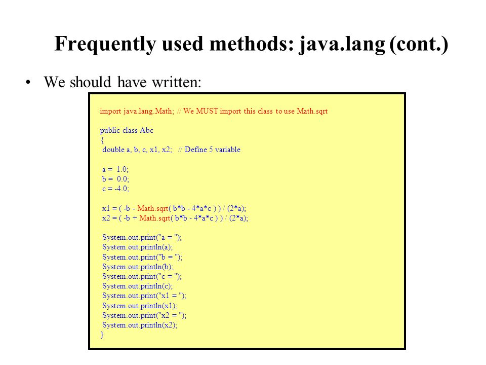 Frequently used methods: java.lang (cont.) We should have written: import java.lang.Math; // We MUST import this class to use Math.sqrt public class Abc { double a, b, c, x1, x2; // Define 5 variable a = 1.0; b = 0.0; c = -4.0; x1 = ( -b - Math.sqrt( b*b - 4*a*c ) ) / (2*a); x2 = ( -b + Math.sqrt( b*b - 4*a*c ) ) / (2*a); System.out.print( a = ); System.out.println(a); System.out.print( b = ); System.out.println(b); System.out.print( c = ); System.out.println(c); System.out.print( x1 = ); System.out.println(x1); System.out.print( x2 = ); System.out.println(x2); }