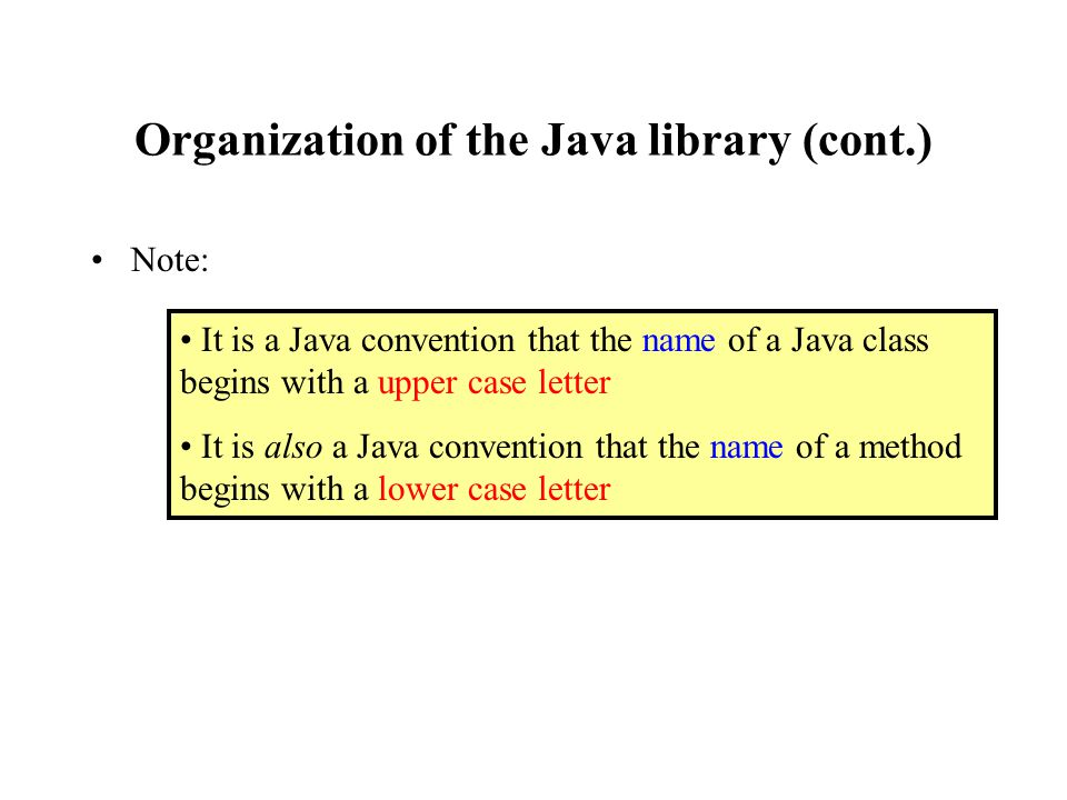 Organization of the Java library (cont.) Note: It is a Java convention that the name of a Java class begins with a upper case letter It is also a Java convention that the name of a method begins with a lower case letter