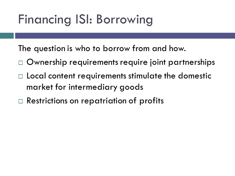 Financing ISI: Borrowing The question is who to borrow from and how.