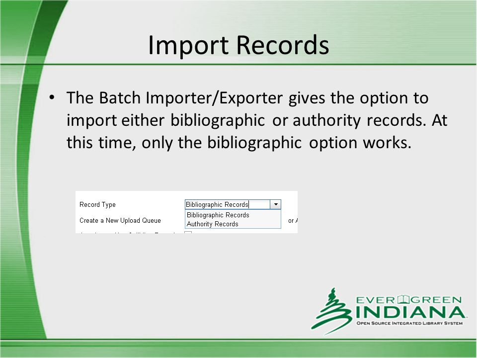 Import Records The Batch Importer/Exporter gives the option to import either bibliographic or authority records.