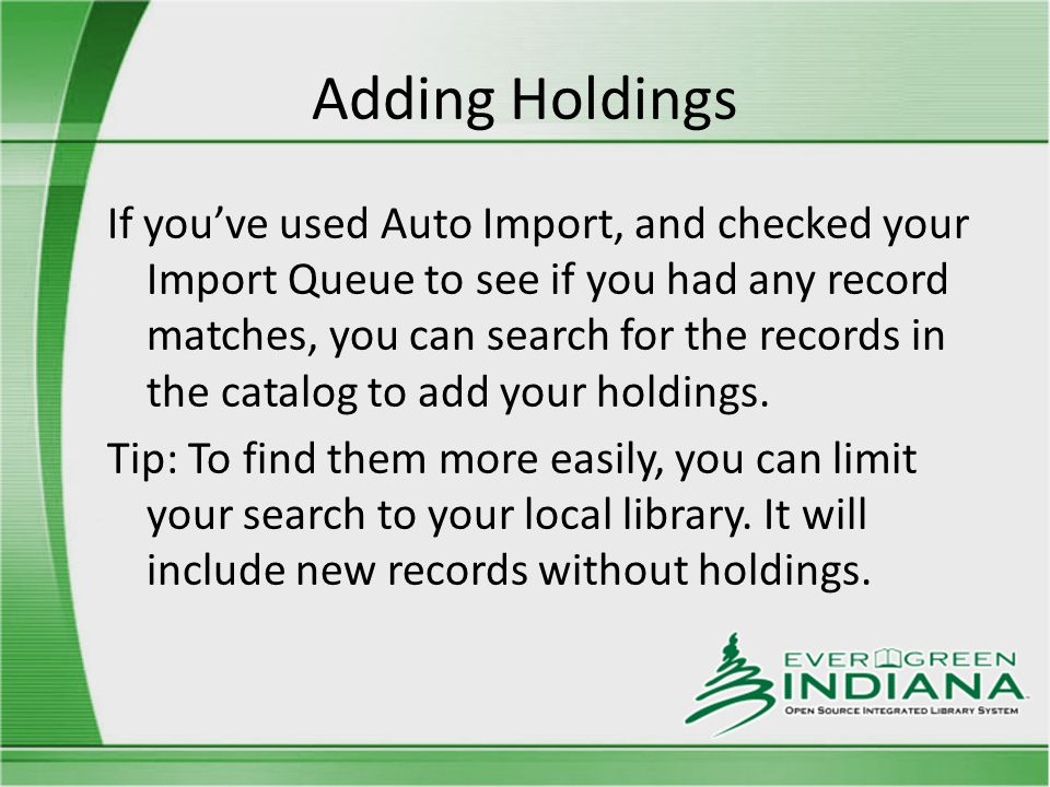 Adding Holdings If you've used Auto Import, and checked your Import Queue to see if you had any record matches, you can search for the records in the catalog to add your holdings.