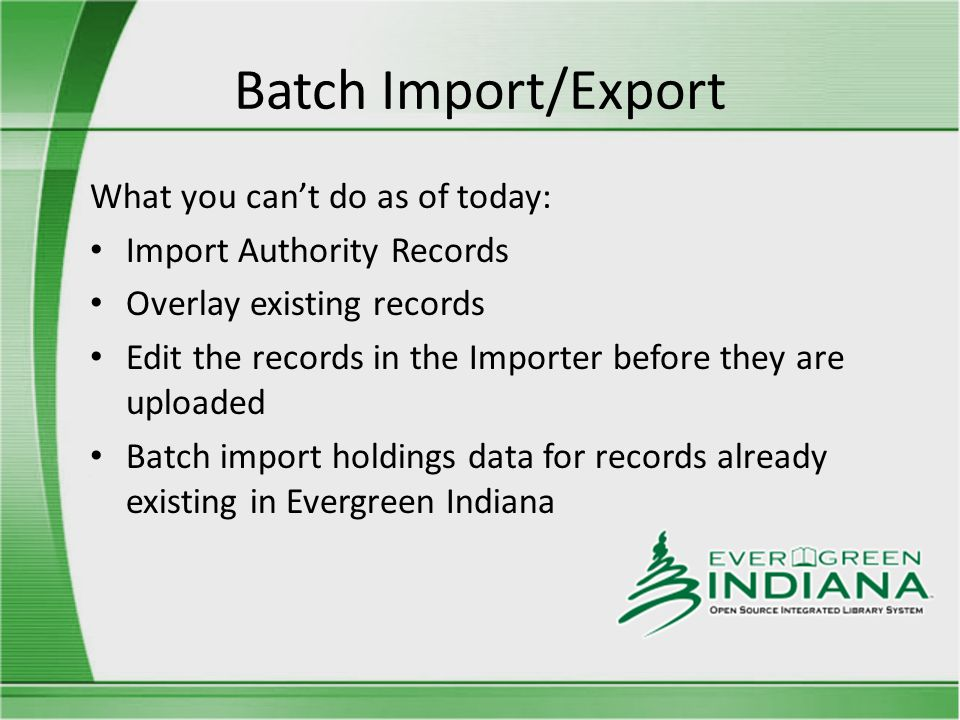 Batch Import/Export What you can't do as of today: Import Authority Records Overlay existing records Edit the records in the Importer before they are uploaded Batch import holdings data for records already existing in Evergreen Indiana