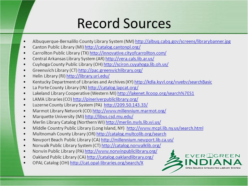 Record Sources Albuquerque-Bernalillo County Library System (NM) http://albuq.cabq.gov/screens/librarybanner.jpghttp://albuq.cabq.gov/screens/librarybanner.jpg Canton Public Library (MI) http://catalog.cantonpl.org/http://catalog.cantonpl.org/ Carrollton Public Library (TX) http://innovative.cityofcarrollton.com/http://innovative.cityofcarrollton.com/ Central Arkansas Library System (AR) http://vera.cals.lib.ar.us/http://vera.cals.lib.ar.us/ Cuyhoga County Public Library (OH) http://sciron.cuyahoga.lib.oh.us/http://sciron.cuyahoga.lib.oh.us/ Greenwich Library (CT) http://pac.greenwichlibrary.org/http://pac.greenwichlibrary.org/ Helin Library (RI) http://library.uri.edu/http://library.uri.edu/ Kentucky Department of Libraries and Archives (KY) http://kdla.kyvl.org/vwebv/searchBasichttp://kdla.kyvl.org/vwebv/searchBasic La Porte County Library (IN) http://catalog.lapcat.org/http://catalog.lapcat.org/ Lakeland Library Cooperative (Western MI) http://lakenet.llcoop.org/search%7ES1http://lakenet.llcoop.org/search%7ES1 LAMA Libraries (CO) http://pineriverpubliclibrary.org/http://pineriverpubliclibrary.org/ Luzerne County Library System (PA) http://209.50.143.33/http://209.50.143.33/ Marmot Library Network (CO) http://www.millennium.marmot.org/http://www.millennium.marmot.org/ Marquette University (MI) http://libus.csd.mu.edu/http://libus.csd.mu.edu/ Merlin Library Catalog (Northern WI) http://merlin.nwls.lib.wi.us/http://merlin.nwls.lib.wi.us/ Middle Country Public Library (Long Island, NY) http://www.mcpl.lib.ny.us/search.htmlhttp://www.mcpl.lib.ny.us/search.html Multnomah County Library (OR) http://catalog.multcolib.org/searchhttp://catalog.multcolib.org/search Newport Beach Public Library (CA) http://millennium.newport.lib.ca.us/http://millennium.newport.lib.ca.us/ Norwalk Public Library System (CT) http://catalog.norwalklib.org/http://catalog.norwalklib.org/ Norwin Public Library (PA) http://www.norwinpubliclibrary.org/http://www.norwinpubliclibrary.org/ Oakland Public Library (CA) http://catalog.oaklandlibrary.org/http://catalog.oaklandlibrary.org/ OPAL Catalog (OH) http://cat.opal-libraries.org/search/Xhttp://cat.opal-libraries.org/search/X