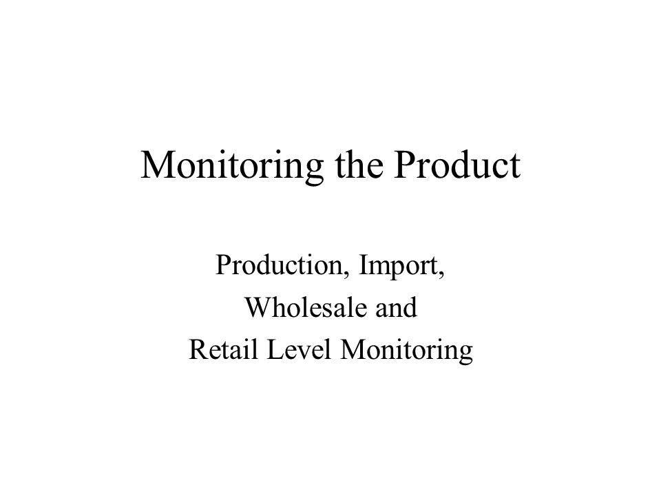 Monitoring the Product Production, Import, Wholesale and Retail Level Monitoring