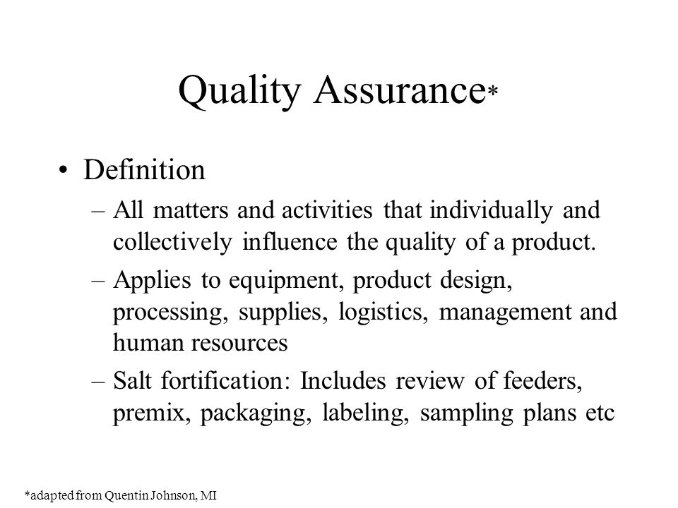 Quality Assurance * Definition –All matters and activities that individually and collectively influence the quality of a product. –Applies to equipmen