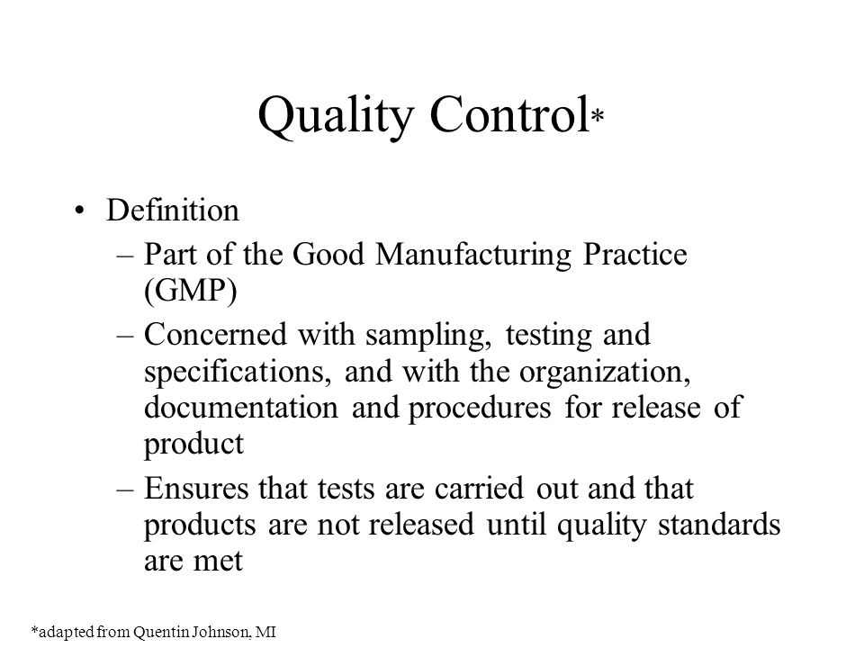 Quality Control * Definition –Part of the Good Manufacturing Practice (GMP) –Concerned with sampling, testing and specifications, and with the organiz