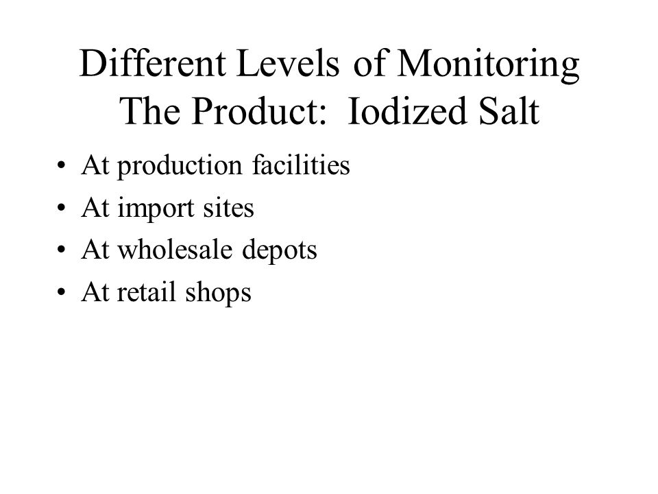 Different Levels of Monitoring The Product: Iodized Salt At production facilities At import sites At wholesale depots At retail shops