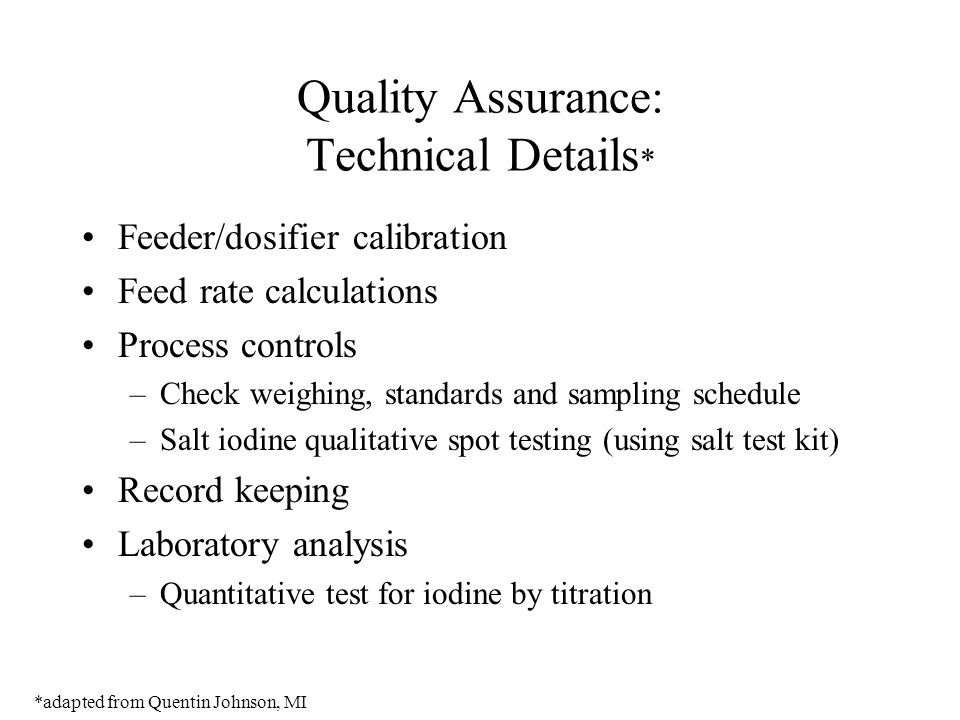 Quality Assurance: Technical Details * Feeder/dosifier calibration Feed rate calculations Process controls –Check weighing, standards and sampling schedule –Salt iodine qualitative spot testing (using salt test kit) Record keeping Laboratory analysis –Quantitative test for iodine by titration *adapted from Quentin Johnson, MI