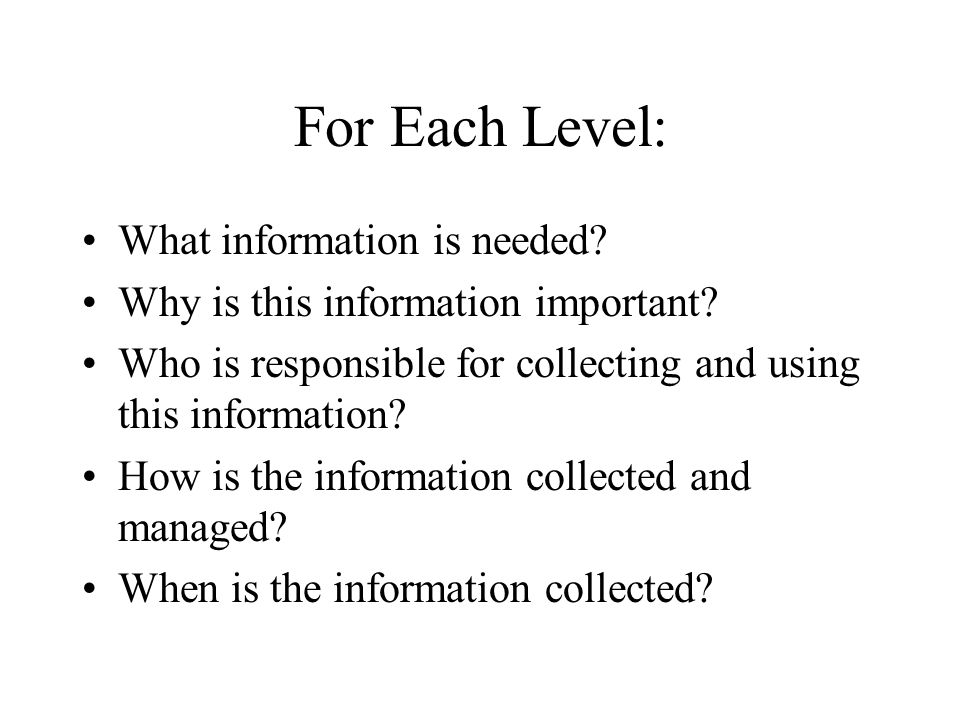 For Each Level: What information is needed? Why is this information important? Who is responsible for collecting and using this information? How is th