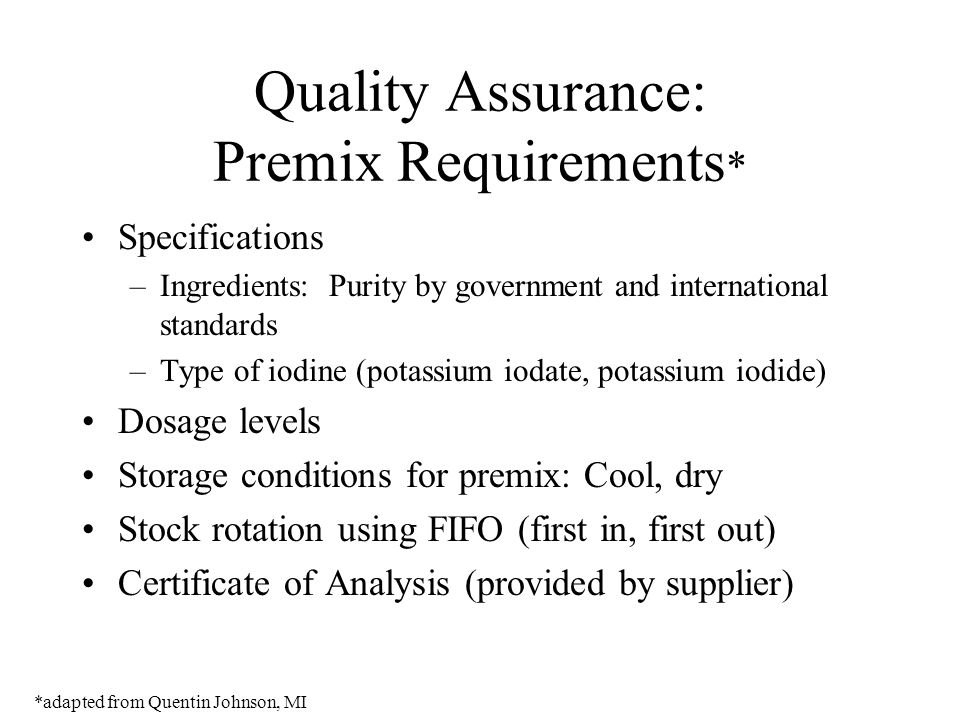 Quality Assurance: Premix Requirements * Specifications –Ingredients: Purity by government and international standards –Type of iodine (potassium ioda