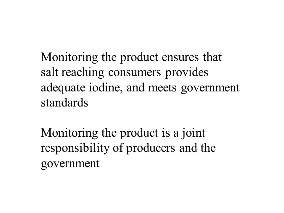 Monitoring the product ensures that salt reaching consumers provides adequate iodine, and meets government standards Monitoring the product is a joint