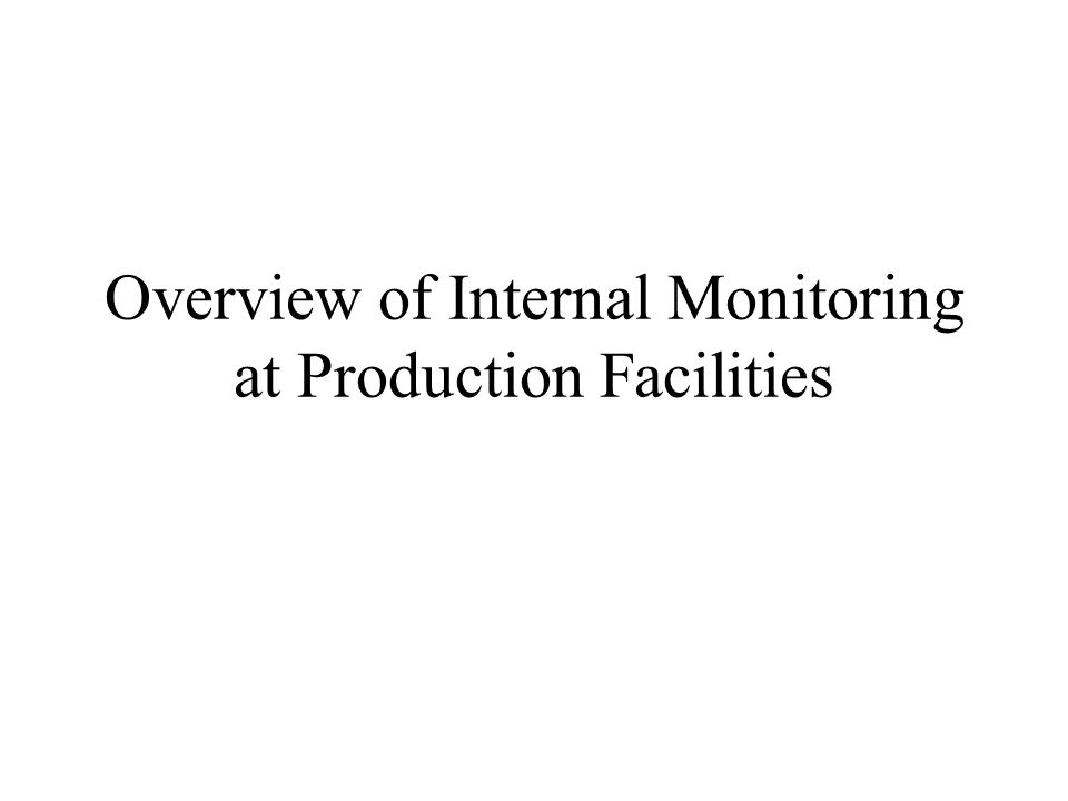 Overview of Internal Monitoring at Production Facilities