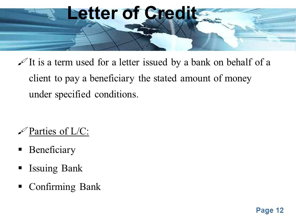 Page 12 Letter of Credit  It is a term used for a letter issued by a bank on behalf of a client to pay a beneficiary the stated amount of money under specified conditions.