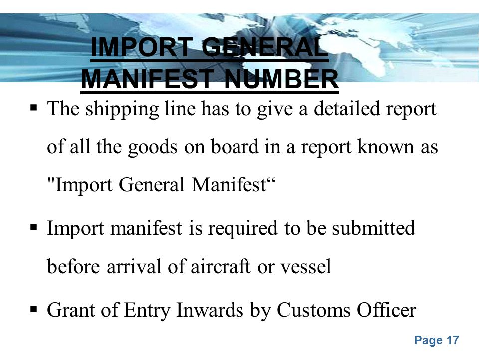 Page 17 IMPORT GENERAL MANIFEST NUMBER  The shipping line has to give a detailed report of all the goods on board in a report known as Import General Manifest  Import manifest is required to be submitted before arrival of aircraft or vessel  Grant of Entry Inwards by Customs Officer