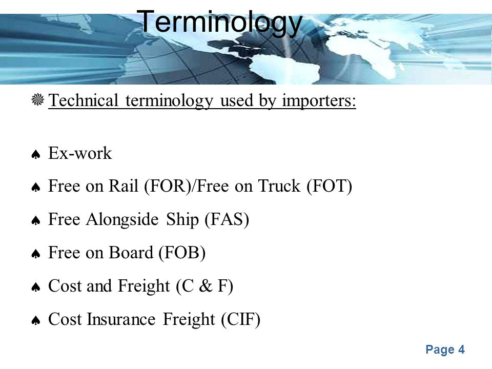 Page 4 Terminology  Technical terminology used by importers:  Ex-work  Free on Rail (FOR)/Free on Truck (FOT)  Free Alongside Ship (FAS)  Free on Board (FOB)  Cost and Freight (C & F)  Cost Insurance Freight (CIF)