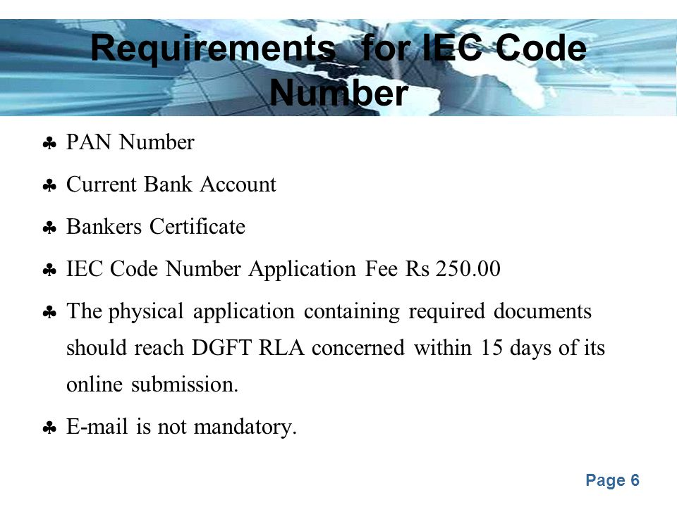 Page 6 Requirements for IEC Code Number  PAN Number  Current Bank Account  Bankers Certificate  IEC Code Number Application Fee Rs 250.00  The physical application containing required documents should reach DGFT RLA concerned within 15 days of its online submission.