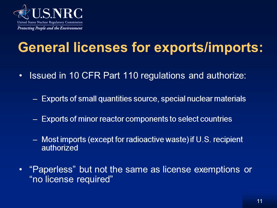 11 General licenses for exports/imports: Issued in 10 CFR Part 110 regulations and authorize: –Exports of small quantities source, special nuclear materials –Exports of minor reactor components to select countries –Most imports (except for radioactive waste) if U.S.