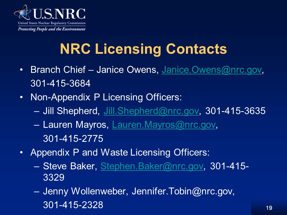 NRC Licensing Contacts Branch Chief – Janice Owens, Janice.Owens@nrc.gov,Janice.Owens@nrc.gov 301-415-3684 Non-Appendix P Licensing Officers: –Jill Shepherd, Jill.Shepherd@nrc.gov, 301-415-3635Jill.Shepherd@nrc.gov –Lauren Mayros, Lauren.Mayros@nrc.gov,Lauren.Mayros@nrc.gov 301-415-2775 Appendix P and Waste Licensing Officers: –Steve Baker, Stephen.Baker@nrc.gov, 301-415- 3329Stephen.Baker@nrc.gov –Jenny Wollenweber, Jennifer.Tobin@nrc.gov, 301-415-2328 19