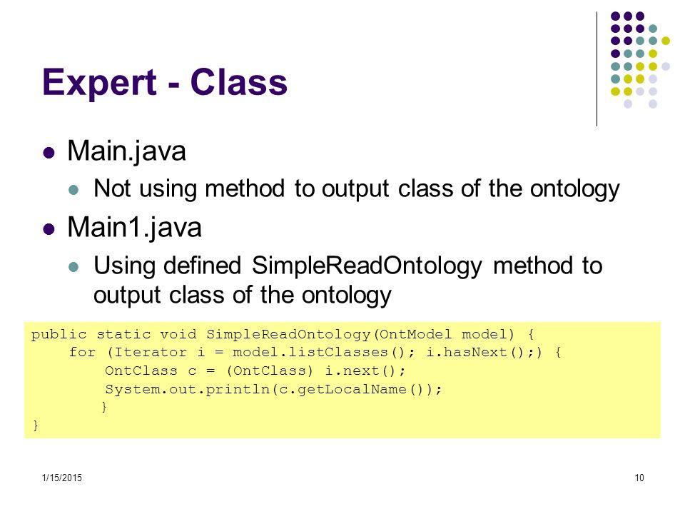 1/15/201510 Expert - Class Main.java Not using method to output class of the ontology Main1.java Using defined SimpleReadOntology method to output cla
