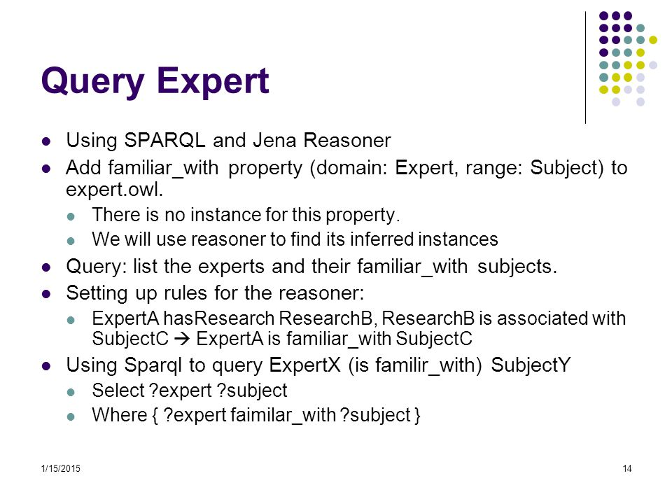 1/15/201514 Query Expert Using SPARQL and Jena Reasoner Add familiar_with property (domain: Expert, range: Subject) to expert.owl. There is no instanc