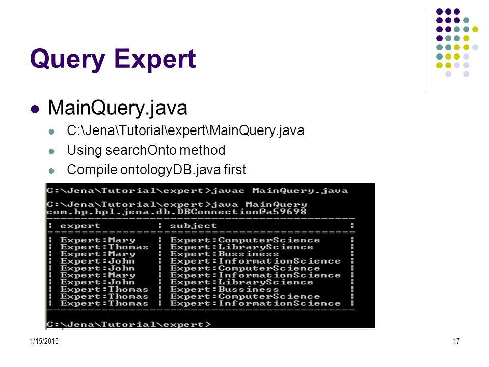 1/15/201517 Query Expert MainQuery.java C:\Jena\Tutorial\expert\MainQuery.java Using searchOnto method Compile ontologyDB.java first