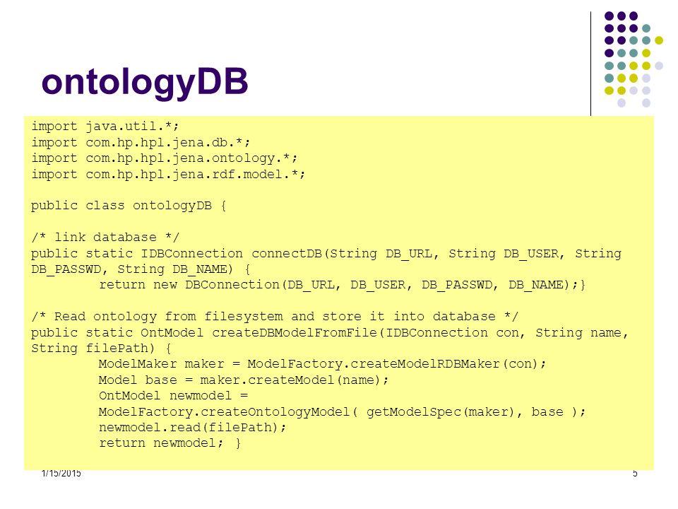 1/15/20156 ontologyDB /* Get ontology from database */ public static OntModel getModelFromDB(IDBConnection con, String name) { ModelMaker maker = ModelFactory.createModelRDBMaker(con); Model base = maker.getModel(name); OntModel newmodel = ModelFactory.createOntologyModel( getModelSpec(maker), base); return newmodel;} public static OntModelSpec getModelSpec(ModelMaker maker) { OntModelSpec spec = new OntModelSpec(OntModelSpec.OWL_MEM); spec.setImportModelMaker(maker); return spec;} } C:\Jena\Tutorial\expert\ontologyDB.java