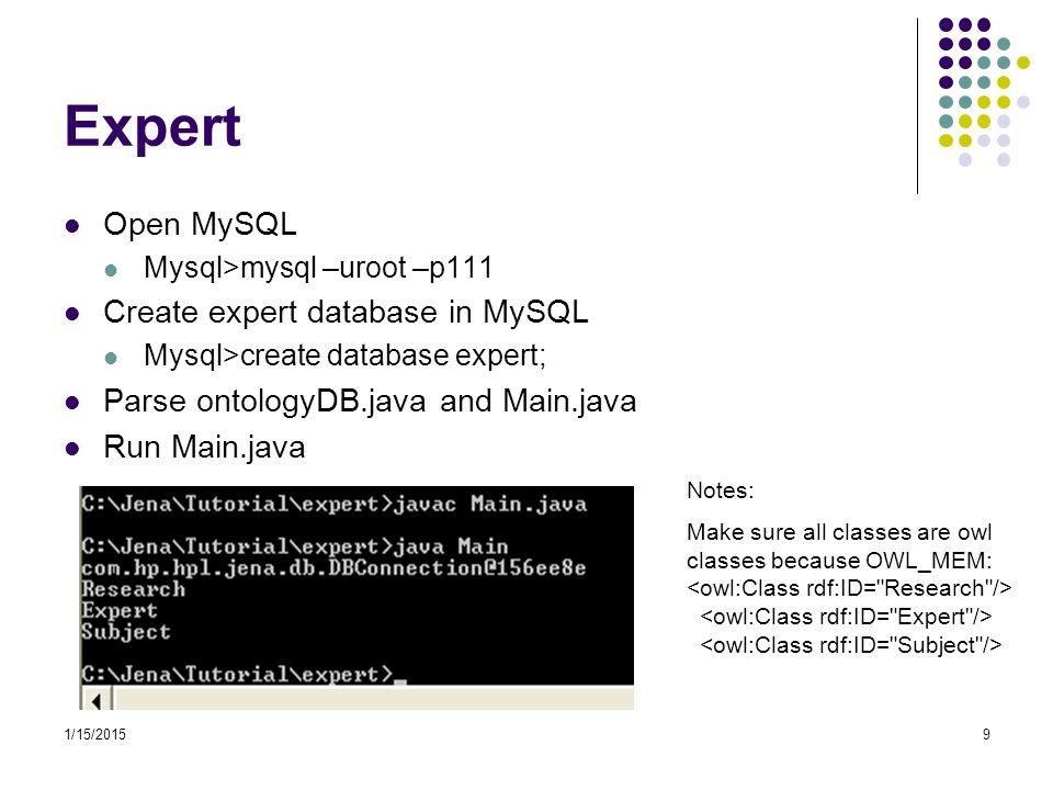 1/15/20159 Expert Open MySQL Mysql>mysql –uroot –p111 Create expert database in MySQL Mysql>create database expert; Parse ontologyDB.java and Main.jav