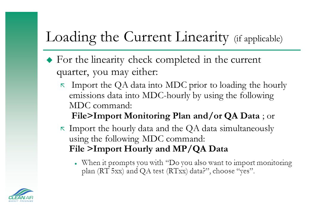 Loading the Current Linearity (if applicable) u For the linearity check completed in the current quarter, you may either: ã Import the QA data into MDC prior to loading the hourly emissions data into MDC-hourly by using the following MDC command: File>Import Monitoring Plan and/or QA Data ; or ã Import the hourly data and the QA data simultaneously using the following MDC command: File >Import Hourly and MP/QA Data l When it prompts you with Do you also want to import monitoring plan (RT 5xx) and QA test (RTxx) data? , choose yes .