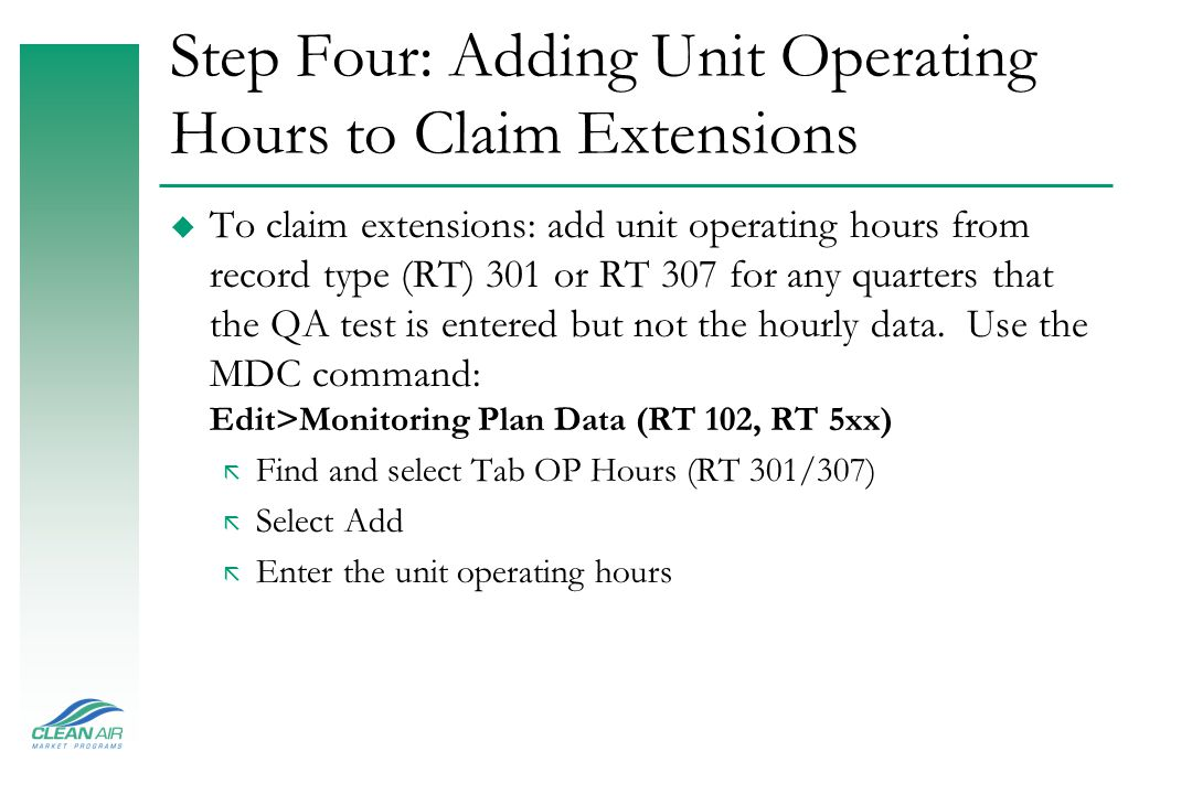 Step Four: Adding Unit Operating Hours to Claim Extensions u To claim extensions: add unit operating hours from record type (RT) 301 or RT 307 for any quarters that the QA test is entered but not the hourly data.