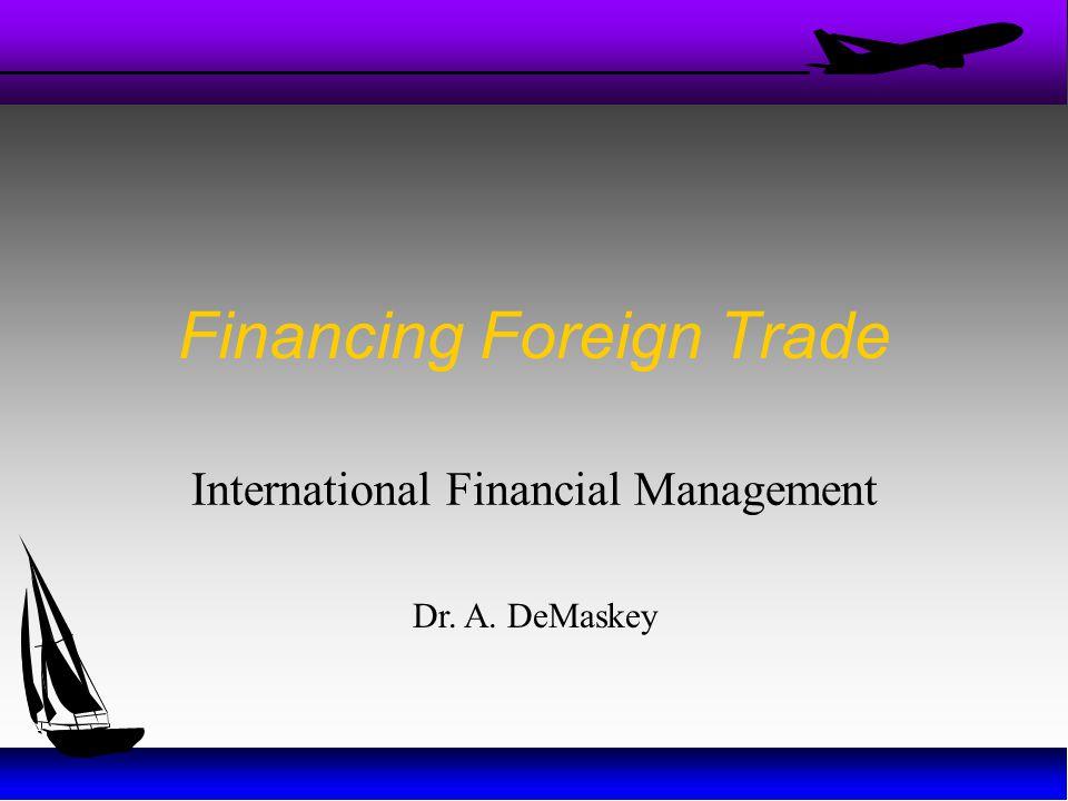Financing Foreign Trade International Financial Management Dr. A. DeMaskey