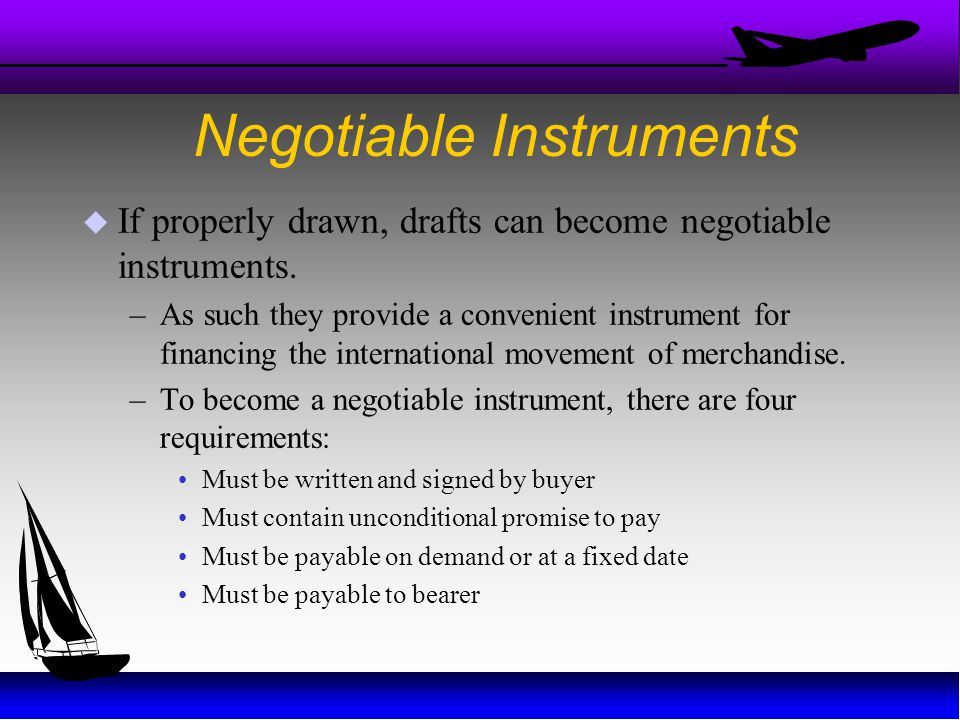 Negotiable Instruments  If properly drawn, drafts can become negotiable instruments. –As such they provide a convenient instrument for financing the