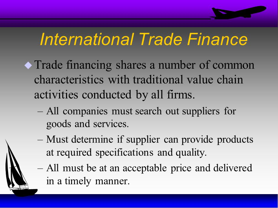 International Trade Finance  Trade financing shares a number of common characteristics with traditional value chain activities conducted by all firms